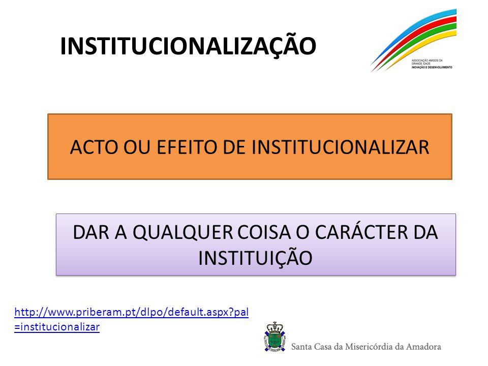 INSTITUCIONALIZAÇÃO ACTO OU EFEITO DE INSTITUCIONALIZAR