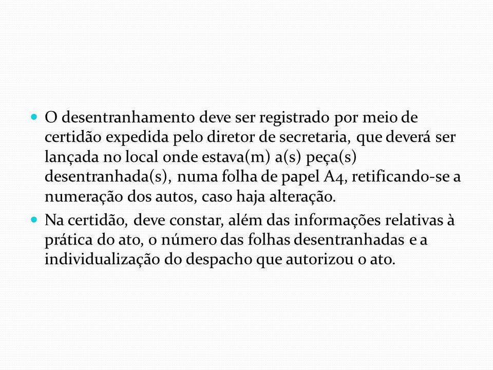 O desentranhamento deve ser registrado por meio de certidão expedida pelo diretor de secretaria, que deverá ser lançada no local onde estava(m) a(s) peça(s) desentranhada(s), numa folha de papel A4, retificando-se a numeração dos autos, caso haja alteração.