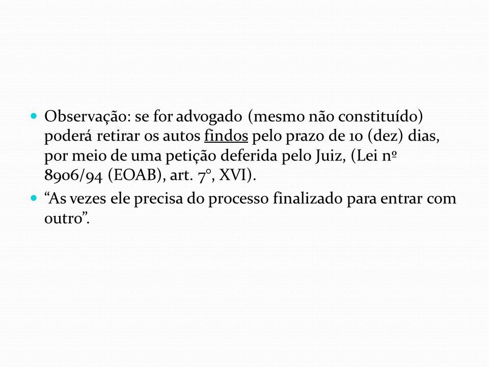 Observação: se for advogado (mesmo não constituído) poderá retirar os autos findos pelo prazo de 10 (dez) dias, por meio de uma petição deferida pelo Juiz, (Lei nº 8906/94 (EOAB), art. 7°, XVI).