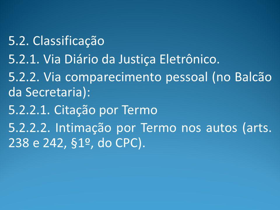 5.2. Classificação 5.2.1. Via Diário da Justiça Eletrônico. 5.2.2. Via comparecimento pessoal (no Balcão da Secretaria):
