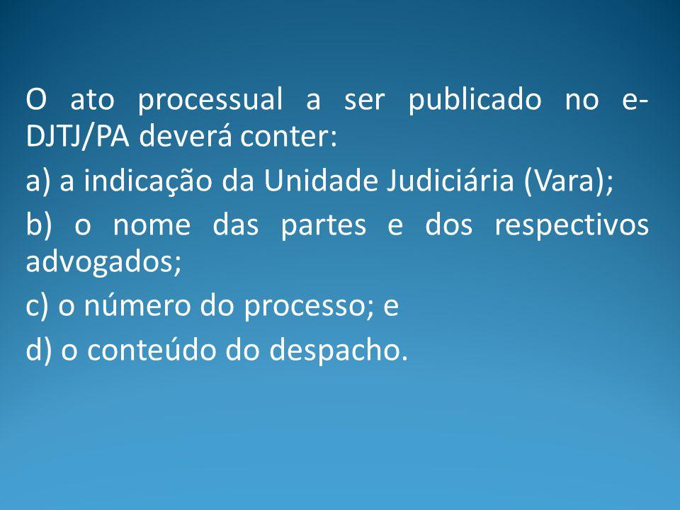 O ato processual a ser publicado no e- DJTJ/PA deverá conter: