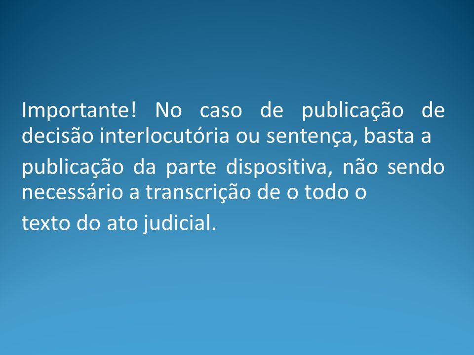Importante! No caso de publicação de decisão interlocutória ou sentença, basta a