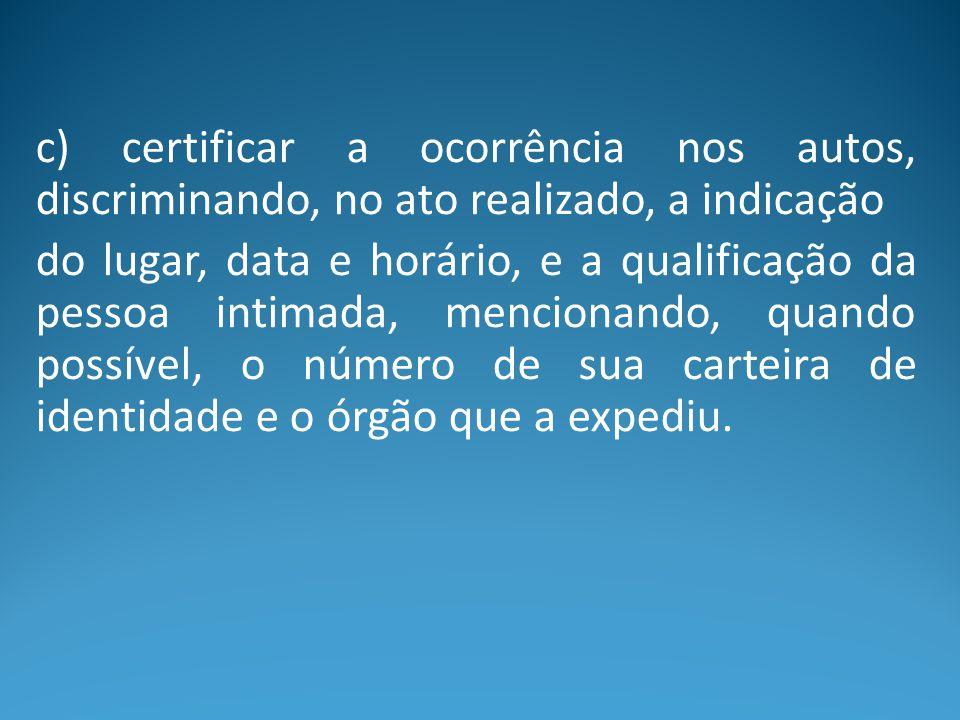 c) certificar a ocorrência nos autos, discriminando, no ato realizado, a indicação
