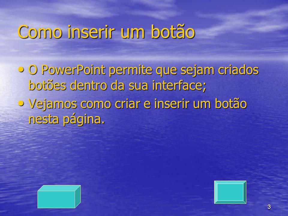 Como inserir um botão O PowerPoint permite que sejam criados botões dentro da sua interface; Vejamos como criar e inserir um botão nesta página.