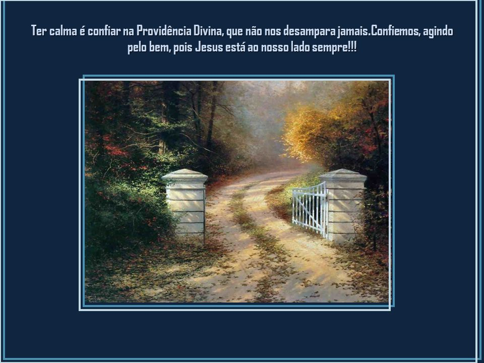 Ter calma é confiar na Providência Divina, que não nos desampara jamais.Confiemos, agindo pelo bem, pois Jesus está ao nosso lado sempre!!.