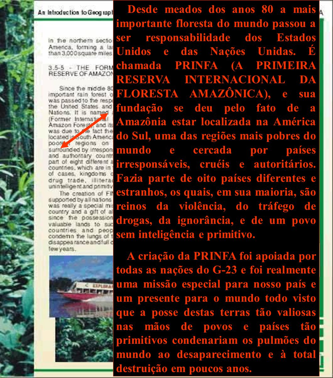 Desde meados dos anos 80 a mais importante floresta do mundo passou a ser responsabilidade dos Estados Unidos e das Nações Unidas. É chamada PRINFA (A PRIMEIRA RESERVA INTERNACIONAL DA FLORESTA AMAZÔNICA), e sua fundação se deu pelo fato de a Amazônia estar localizada na América do Sul, uma das regiões mais pobres do mundo e cercada por países irresponsáveis, cruéis e autoritários. Fazia parte de oito países diferentes e estranhos, os quais, em sua maioria, são reinos da violência, do tráfego de drogas, da ignorância, e de um povo sem inteligência e primitivo.