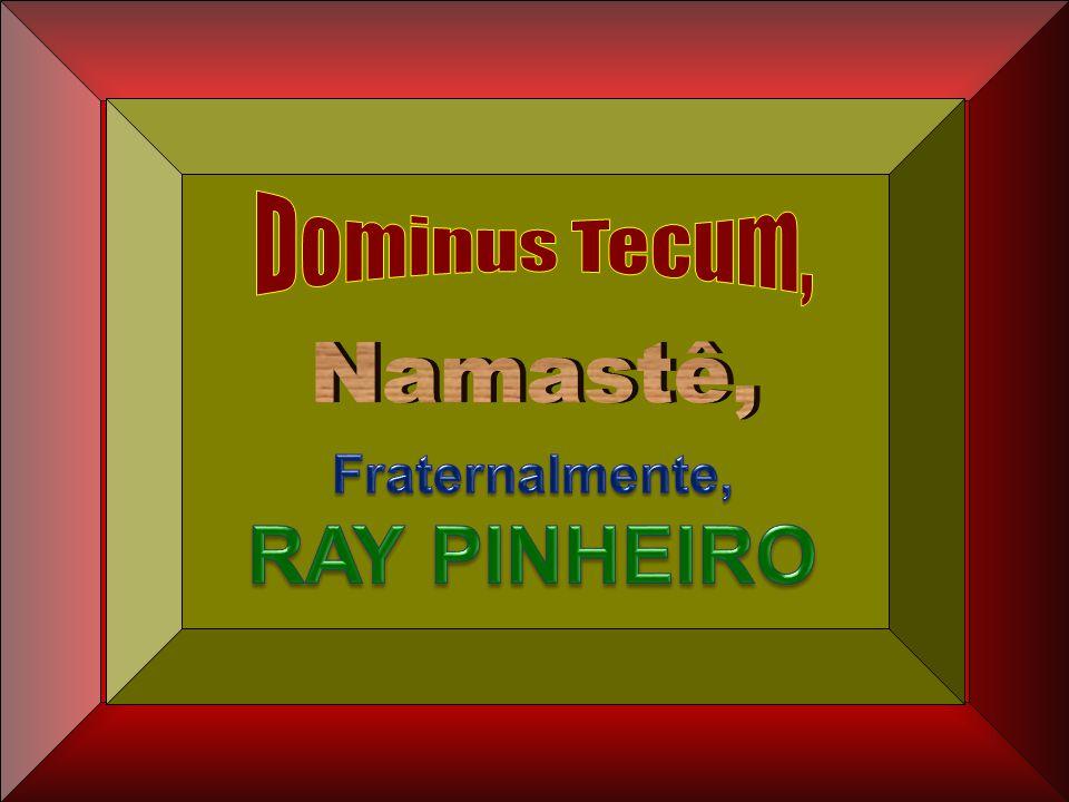Dominus Tecum, Namastê, Fraternalmente, RAY PINHEIRO