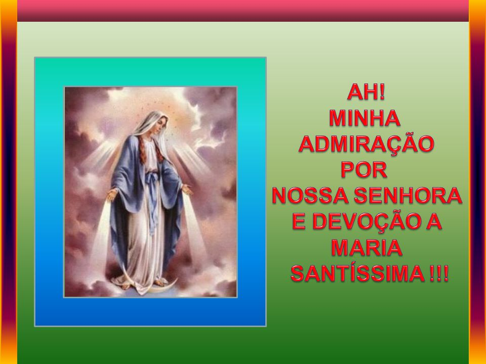 AH! MINHA ADMIRAÇÃO POR NOSSA SENHORA E DEVOÇÃO A MARIA SANTÍSSIMA !!!