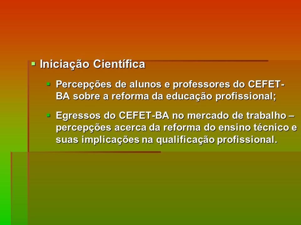 Iniciação Científica Percepções de alunos e professores do CEFET-BA sobre a reforma da educação profissional;