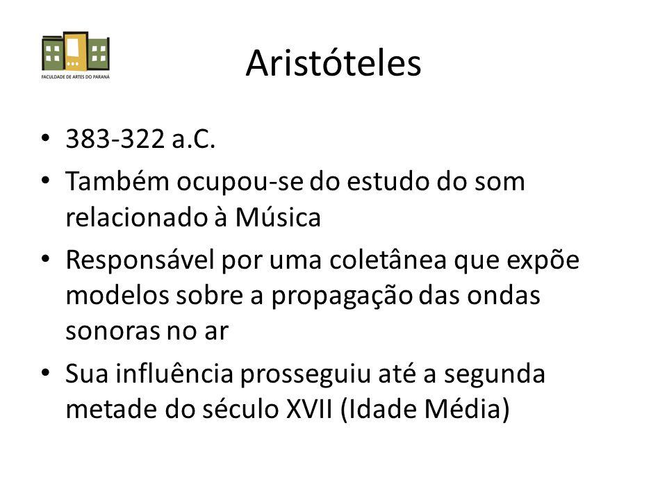 Aristóteles 383-322 a.C. Também ocupou-se do estudo do som relacionado à Música.