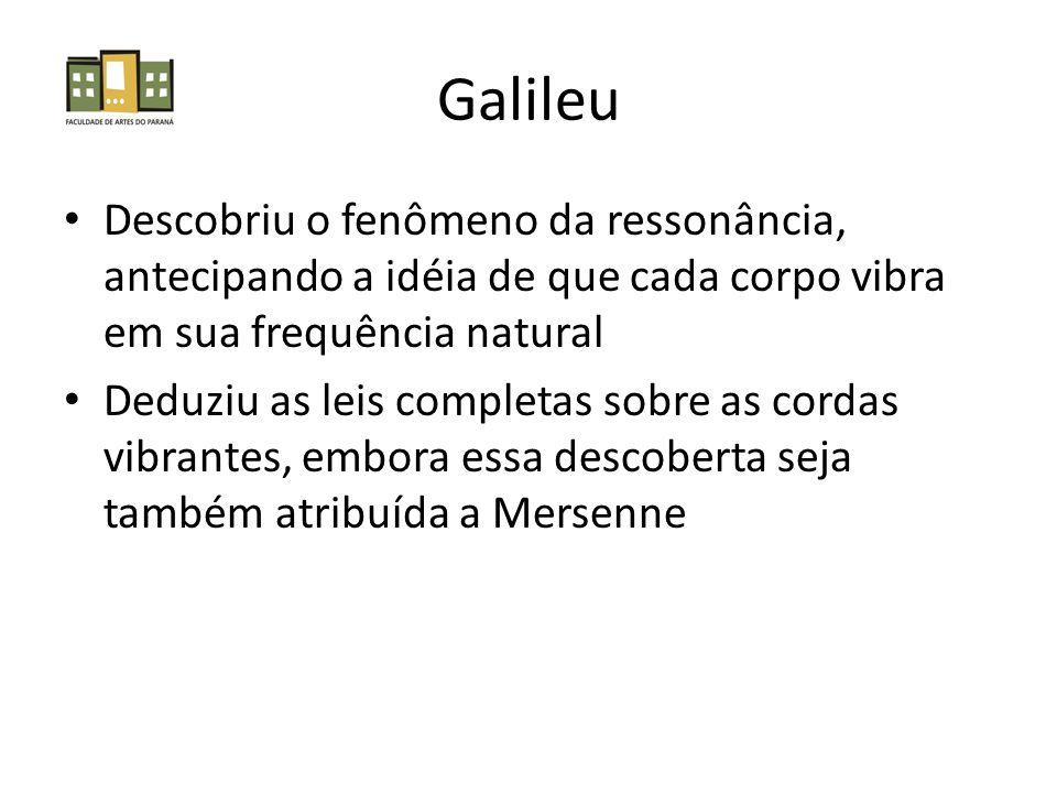 Galileu Descobriu o fenômeno da ressonância, antecipando a idéia de que cada corpo vibra em sua frequência natural.
