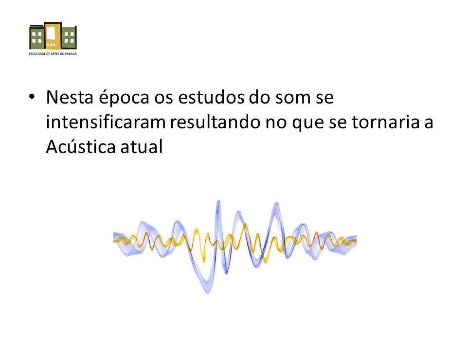 Nesta época os estudos do som se intensificaram resultando no que se tornaria a Acústica atual