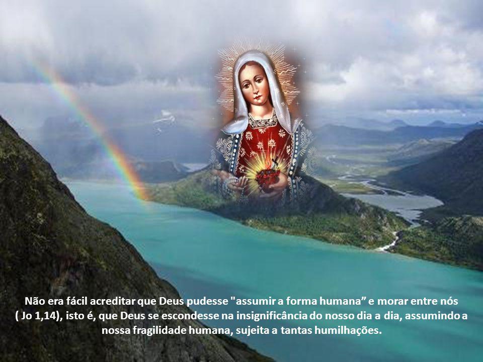 Não era fácil acreditar que Deus pudesse assumir a forma humana e morar entre nós ( Jo 1,14), isto é, que Deus se escondesse na insignificância do nosso dia a dia, assumindo a nossa fragilidade humana, sujeita a tantas humilhações.
