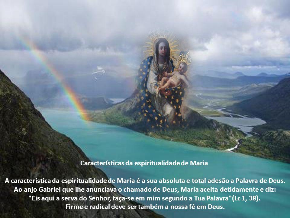 Características da espiritualidade de Maria A característica da espiritualidade de Maria é a sua absoluta e total adesão a Palavra de Deus.