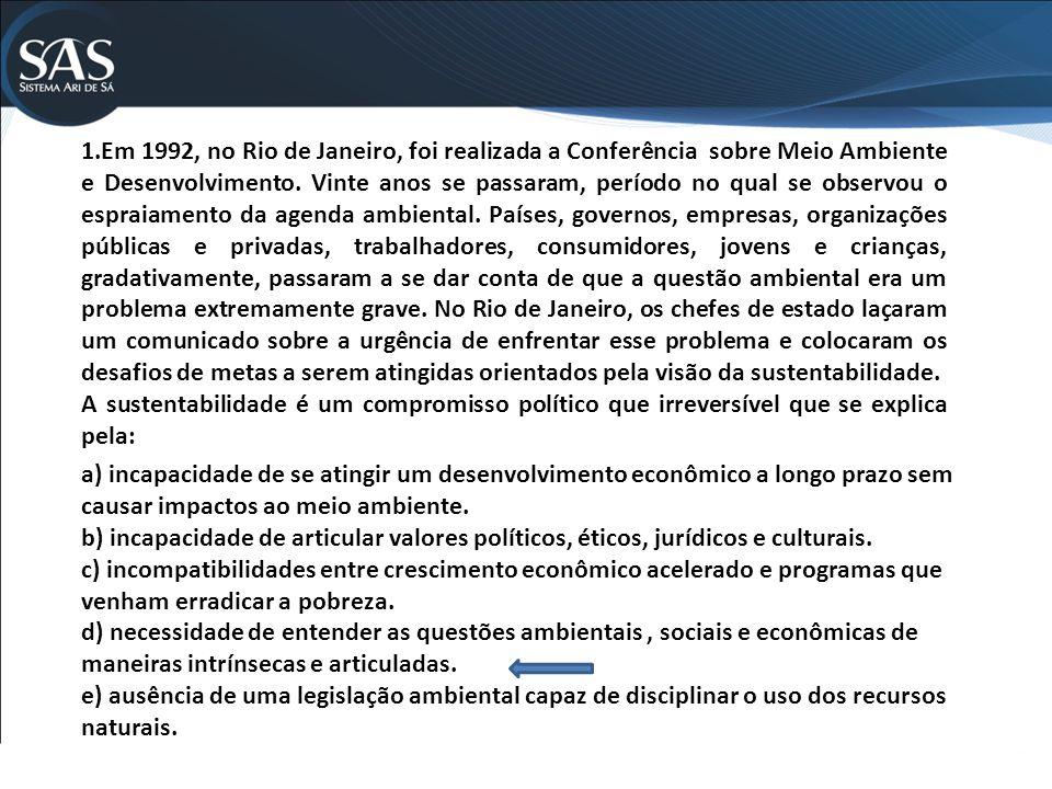 1.Em 1992, no Rio de Janeiro, foi realizada a Conferência sobre Meio Ambiente e Desenvolvimento. Vinte anos se passaram, período no qual se observou o espraiamento da agenda ambiental. Países, governos, empresas, organizações públicas e privadas, trabalhadores, consumidores, jovens e crianças, gradativamente, passaram a se dar conta de que a questão ambiental era um problema extremamente grave. No Rio de Janeiro, os chefes de estado laçaram um comunicado sobre a urgência de enfrentar esse problema e colocaram os desafios de metas a serem atingidas orientados pela visão da sustentabilidade.