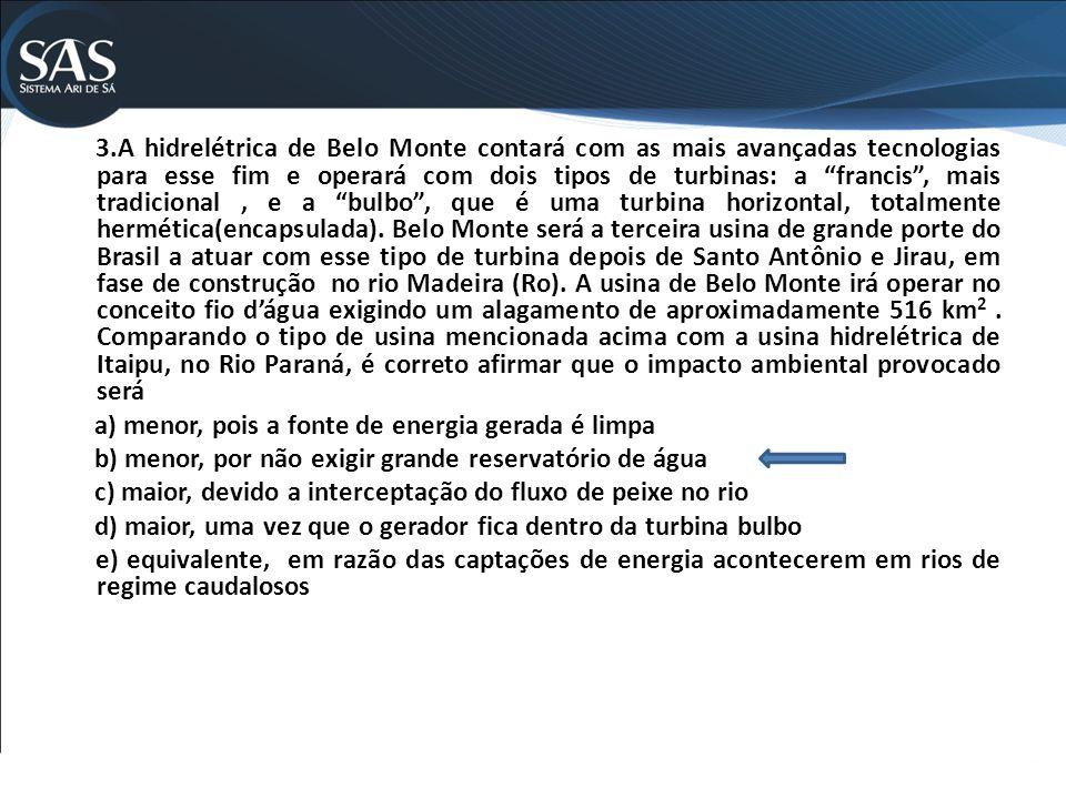 3.A hidrelétrica de Belo Monte contará com as mais avançadas tecnologias para esse fim e operará com dois tipos de turbinas: a francis , mais tradicional , e a bulbo , que é uma turbina horizontal, totalmente hermética(encapsulada).