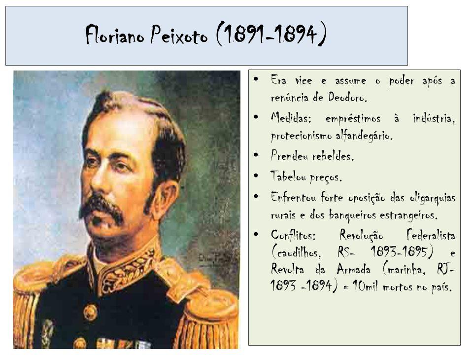 Floriano Peixoto (1891-1894) Era vice e assume o poder após a renúncia de Deodoro. Medidas: empréstimos à indústria, protecionismo alfandegário.