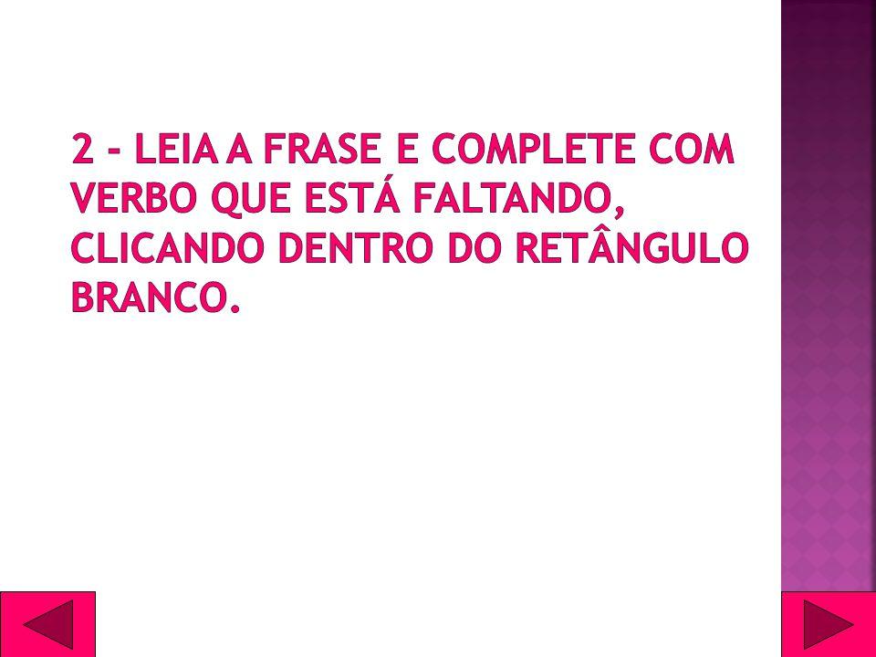2 - Leia a frase e complete com verbo que está faltando, clicando dentro do retângulo branco.
