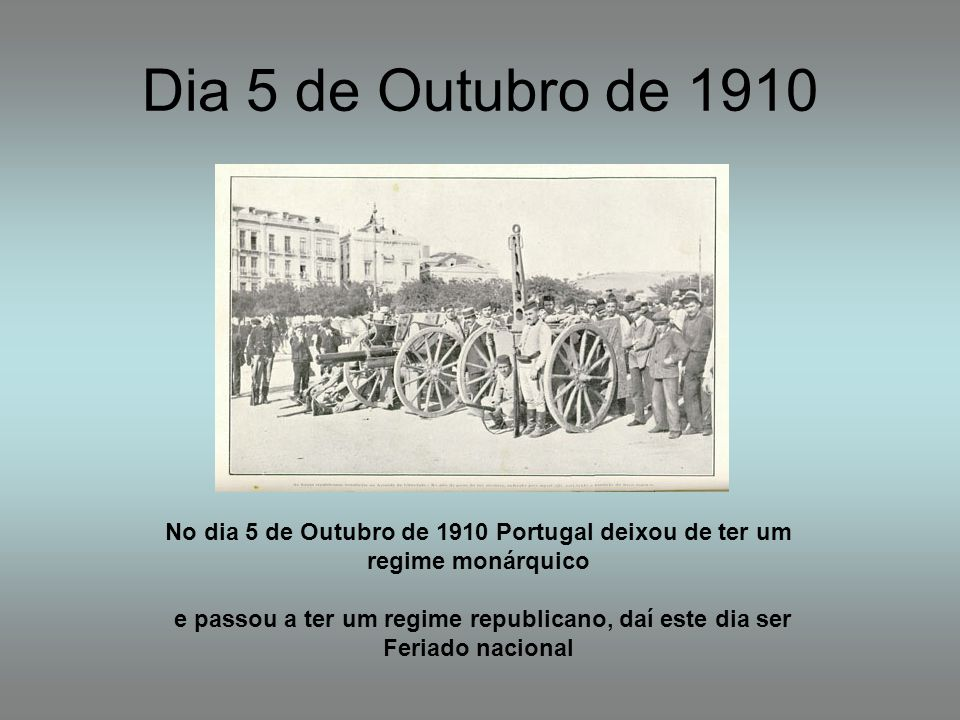 Dia 5 de Outubro de 1910 No dia 5 de Outubro de 1910 Portugal deixou de ter um regime monárquico.