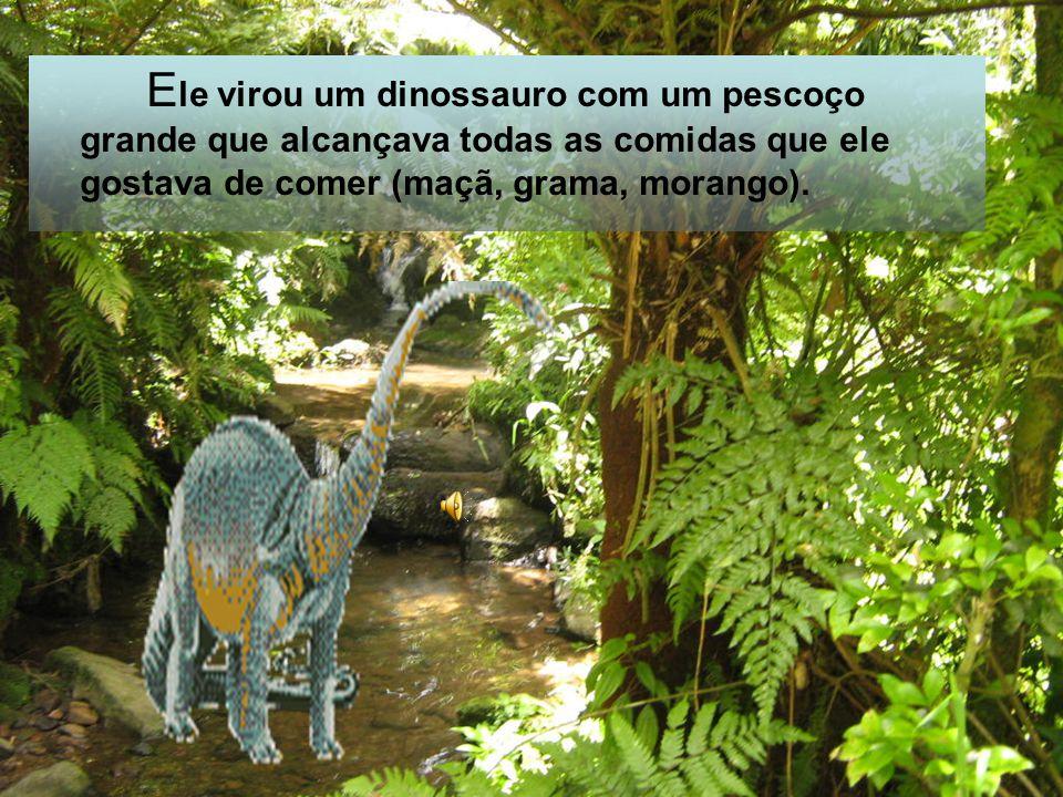 Ele virou um dinossauro com um pescoço grande que alcançava todas as comidas que ele gostava de comer (maçã, grama, morango).