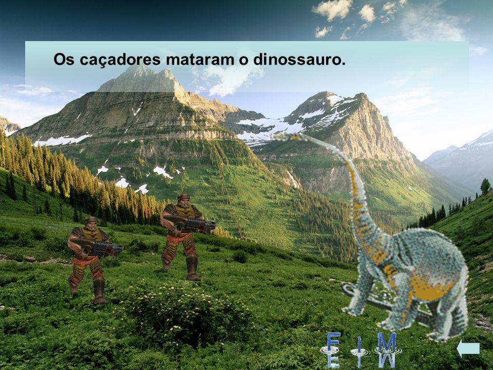 Os caçadores mataram o dinossauro.