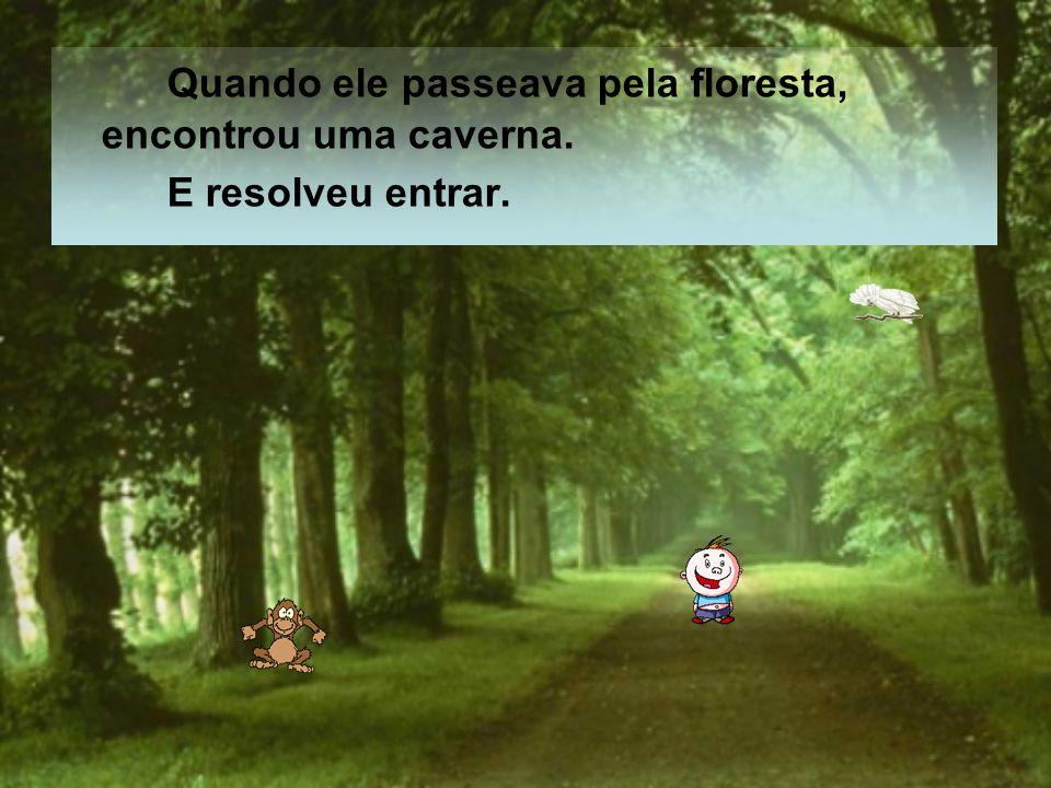 Quando ele passeava pela floresta, encontrou uma caverna.