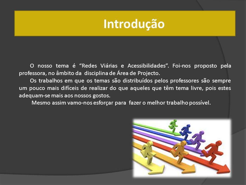 Introdução O nosso tema é Redes Viárias e Acessibilidades . Foi-nos proposto pela professora, no âmbito da disciplina de Área de Projecto.