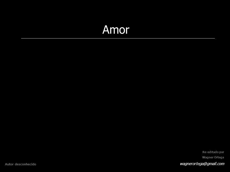 Amor wagnerortega@gmail.com Autor desconhecido Re-editado por