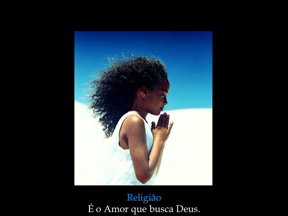 Religião É o Amor que busca Deus.
