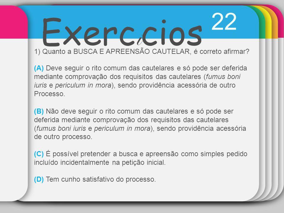 22 Exercícios. 1) Quanto a BUSCA E APREENSÃO CAUTELAR, é correto afirmar