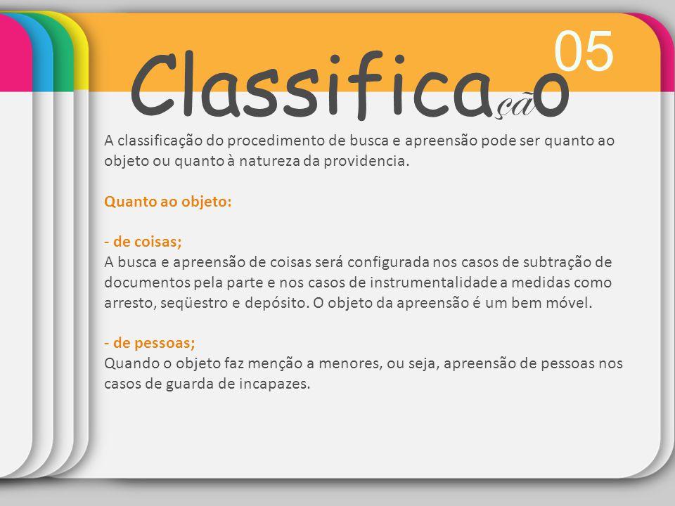 05 Classificação. A classificação do procedimento de busca e apreensão pode ser quanto ao objeto ou quanto à natureza da providencia.