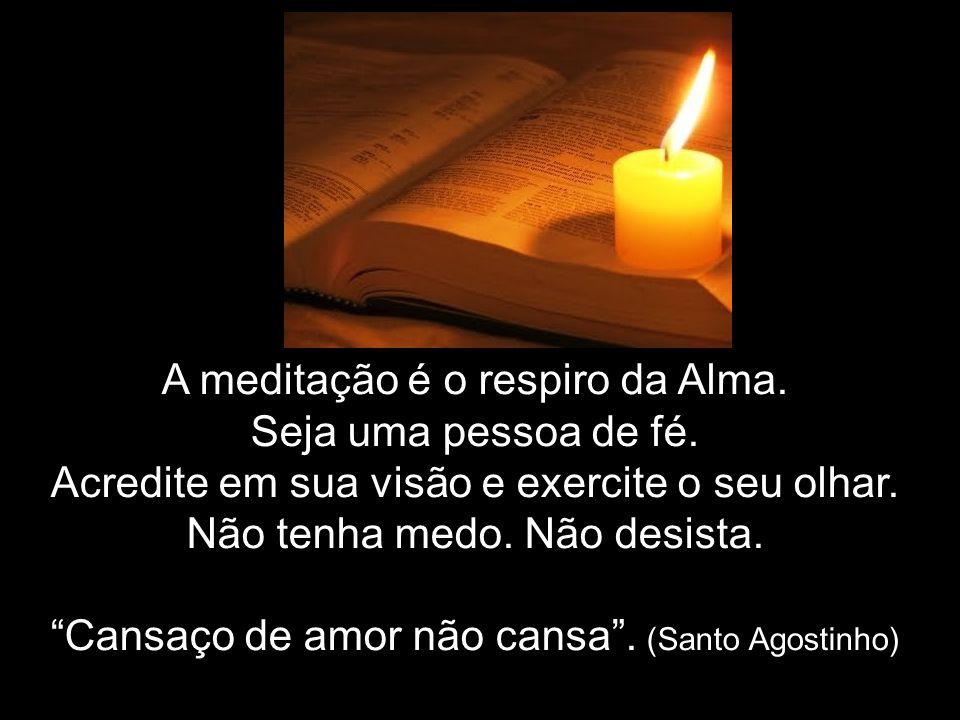 A meditação é o respiro da Alma. Seja uma pessoa de fé.