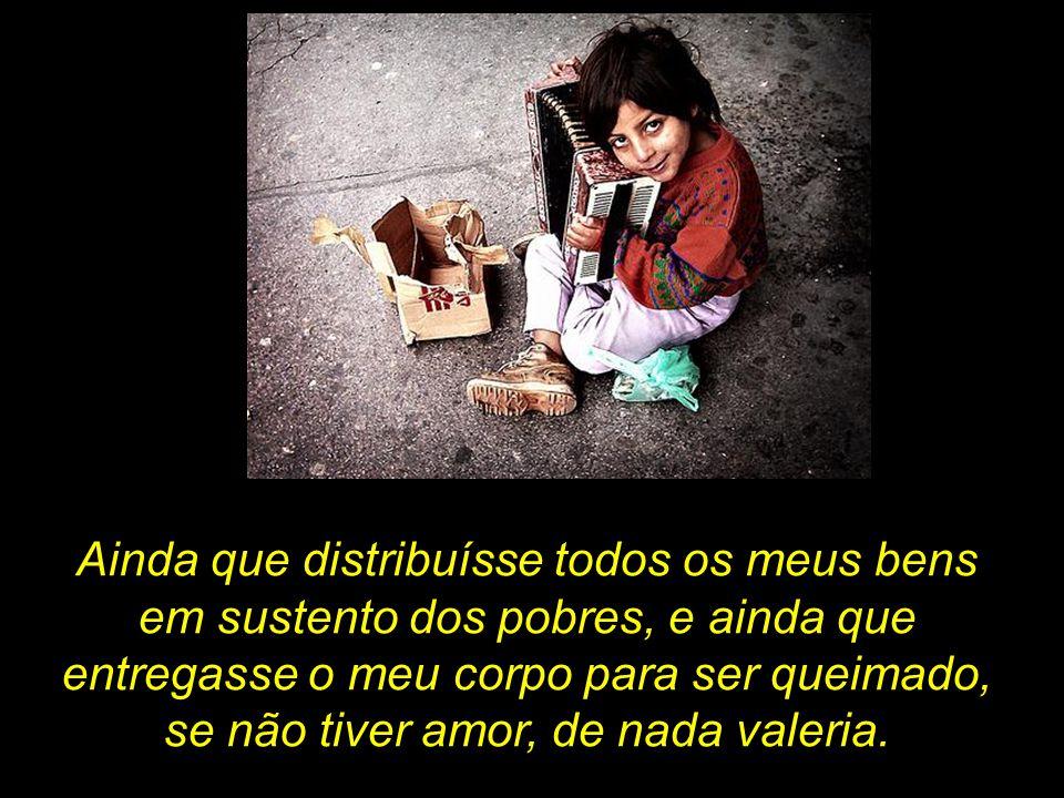 Ainda que distribuísse todos os meus bens em sustento dos pobres, e ainda que entregasse o meu corpo para ser queimado, se não tiver amor, de nada valeria.
