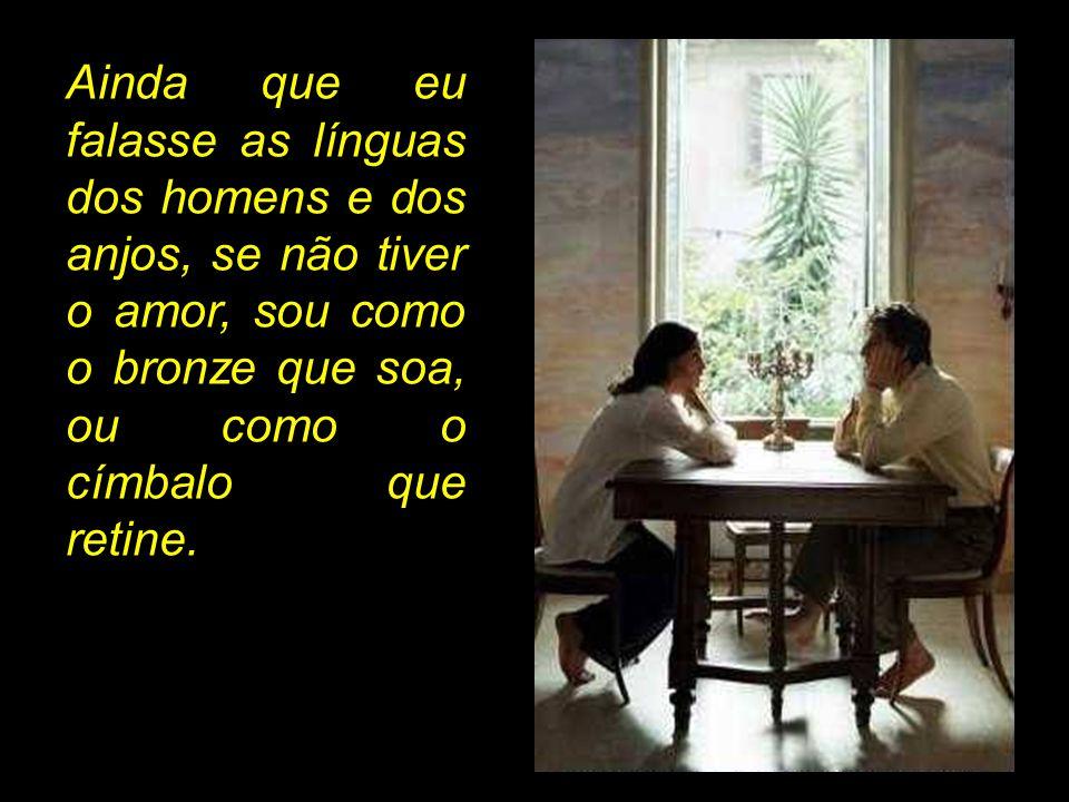 Ainda que eu falasse as línguas dos homens e dos anjos, se não tiver o amor, sou como o bronze que soa, ou como o címbalo que retine.