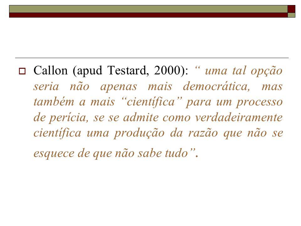 Callon (apud Testard, 2000): uma tal opção seria não apenas mais democrática, mas também a mais científica para um processo de perícia, se se admite como verdadeiramente científica uma produção da razão que não se esquece de que não sabe tudo .