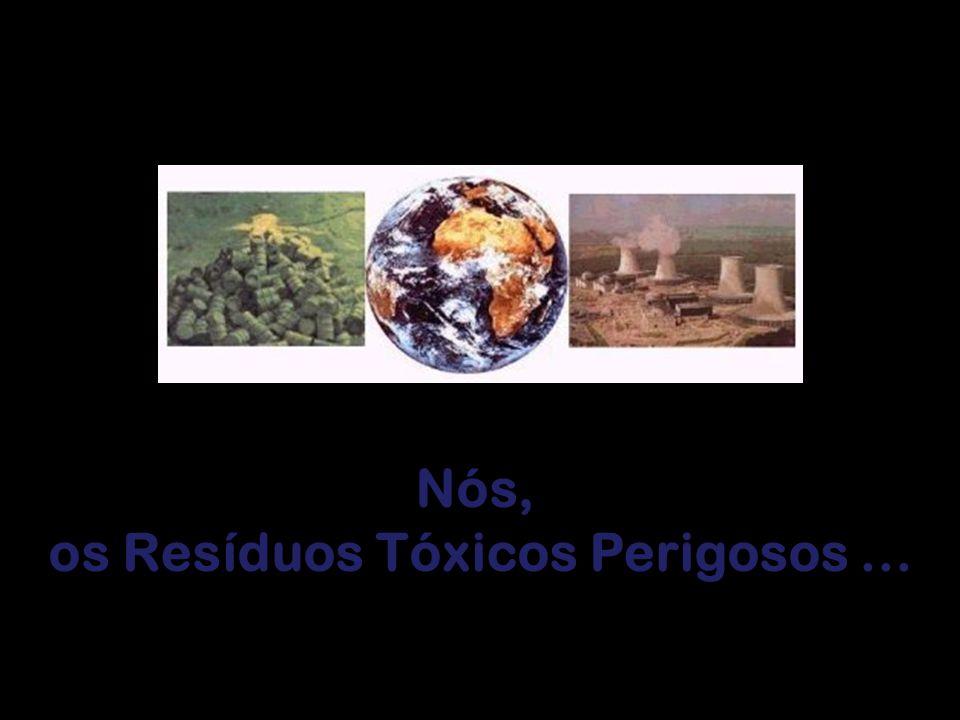 Nós, os Resíduos Tóxicos Perigosos ...