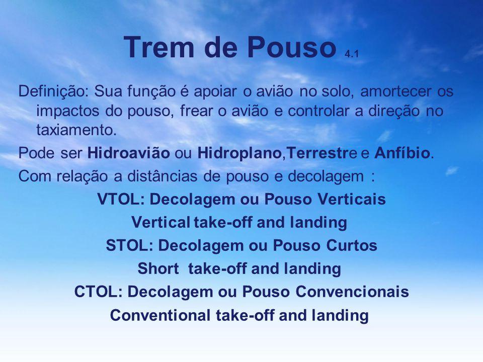 Trem de Pouso 4.1 Definição: Sua função é apoiar o avião no solo, amortecer os impactos do pouso, frear o avião e controlar a direção no taxiamento.