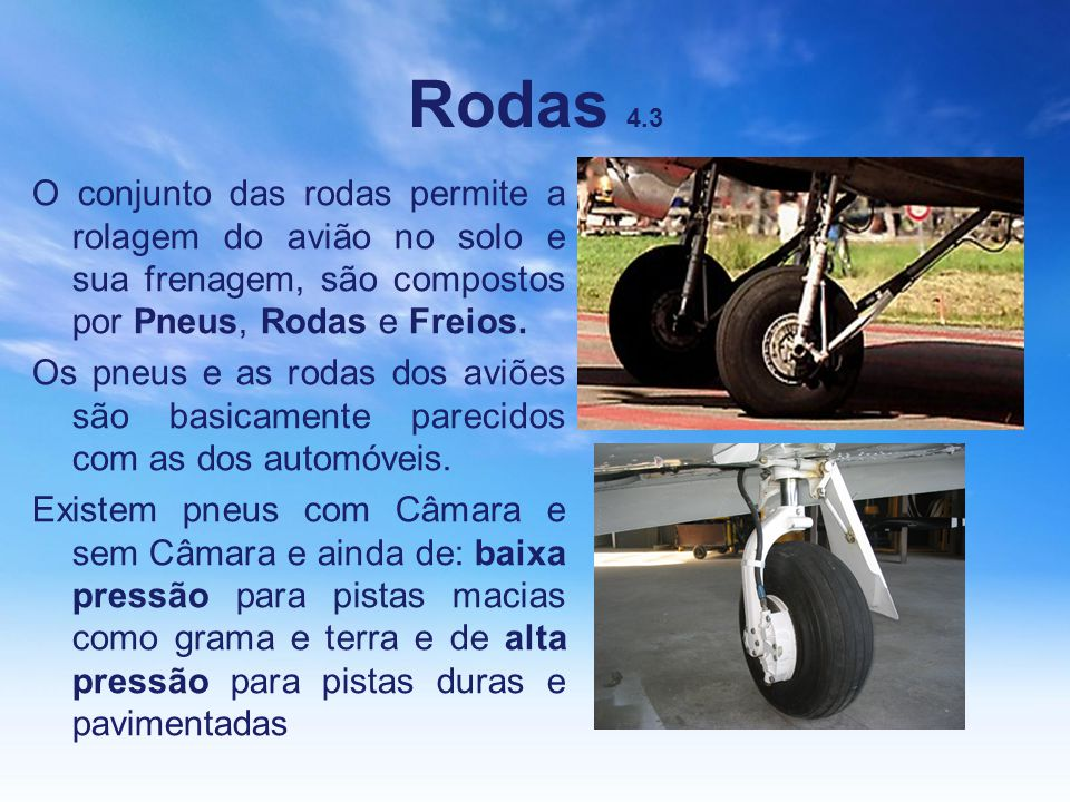 Rodas 4.3 O conjunto das rodas permite a rolagem do avião no solo e sua frenagem, são compostos por Pneus, Rodas e Freios.