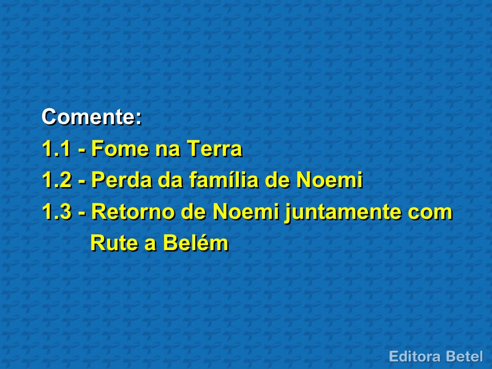 Comente: 1.1 - Fome na Terra. 1.2 - Perda da família de Noemi. 1.3 - Retorno de Noemi juntamente com.