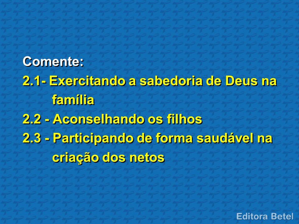 Comente: 2.1- Exercitando a sabedoria de Deus na. família. 2.2 - Aconselhando os filhos. 2.3 - Participando de forma saudável na.