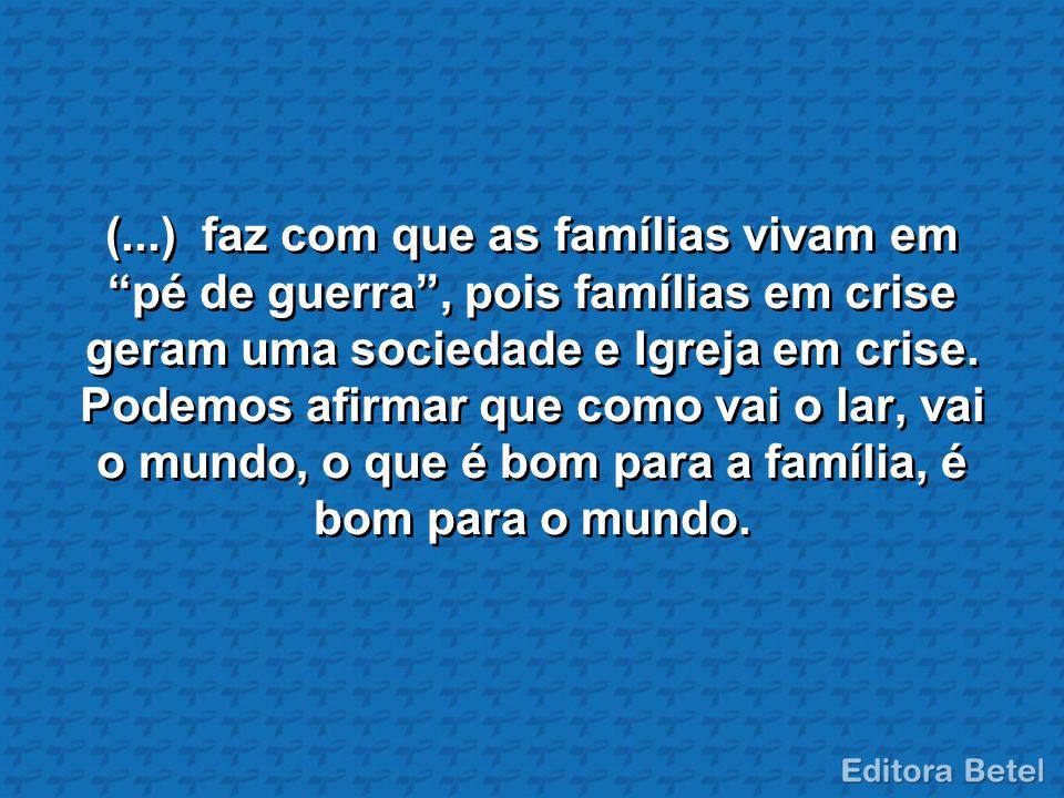 (...) faz com que as famílias vivam em pé de guerra , pois famílias em crise geram uma sociedade e Igreja em crise.