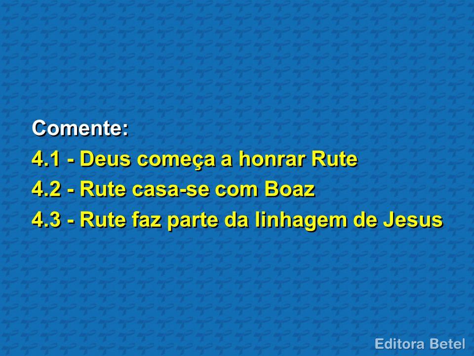 Comente: 4.1 - Deus começa a honrar Rute. 4.2 - Rute casa-se com Boaz.