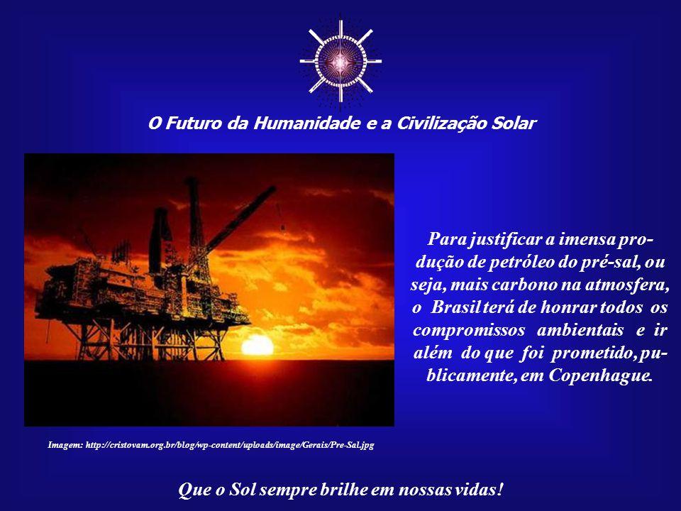 ☼ O Futuro da Humanidade e a Civilização Solar. Para justificar a imensa pro-dução de petróleo do pré-sal, ou seja, mais carbono na atmosfera,