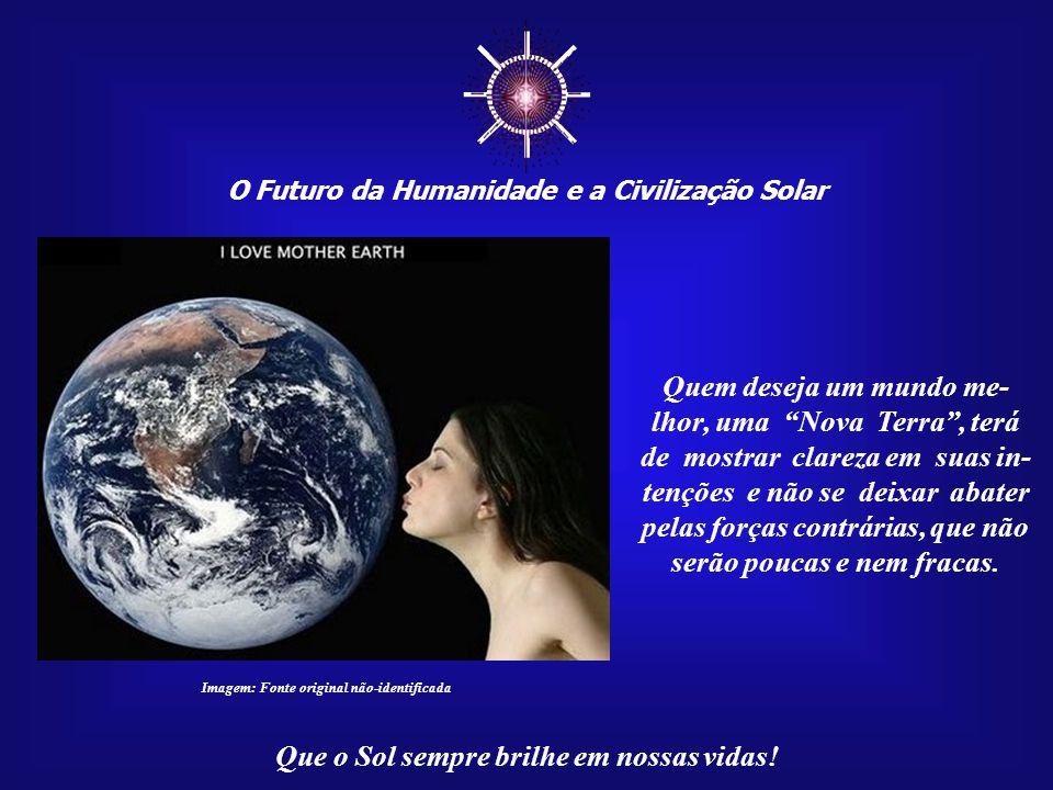 ☼ Quem deseja um mundo me- lhor, uma Nova Terra , terá