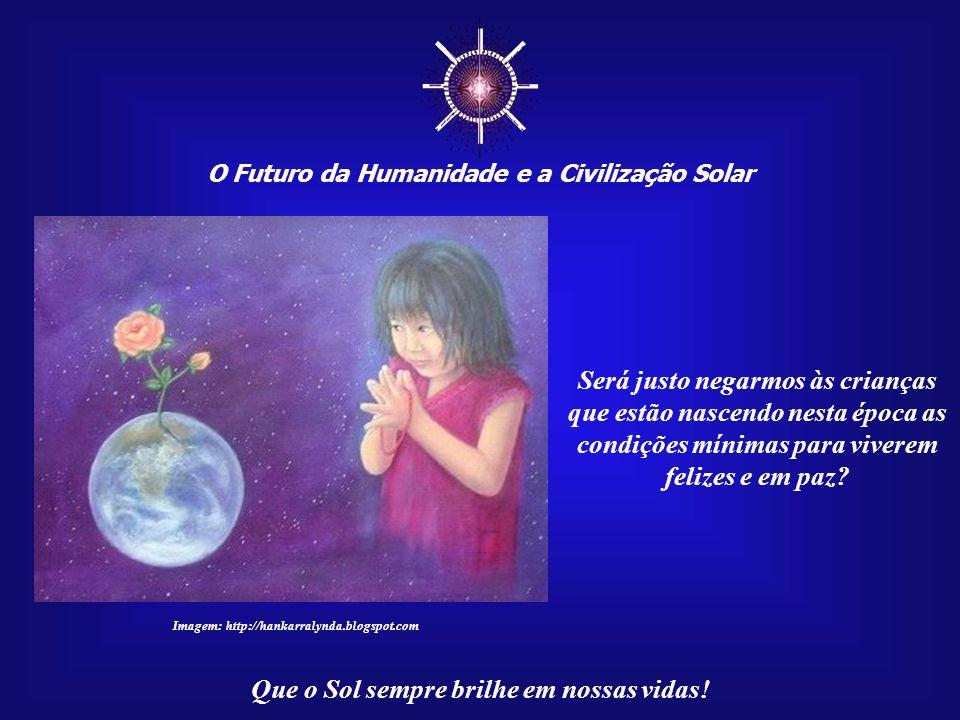 ☼ O Futuro da Humanidade e a Civilização Solar. Será justo negarmos às crianças que estão nascendo nesta época as condições mínimas para viverem.