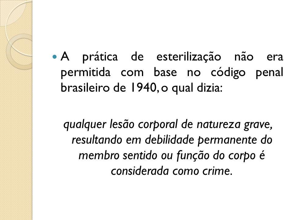 A prática de esterilização não era permitida com base no código penal brasileiro de 1940, o qual dizia: