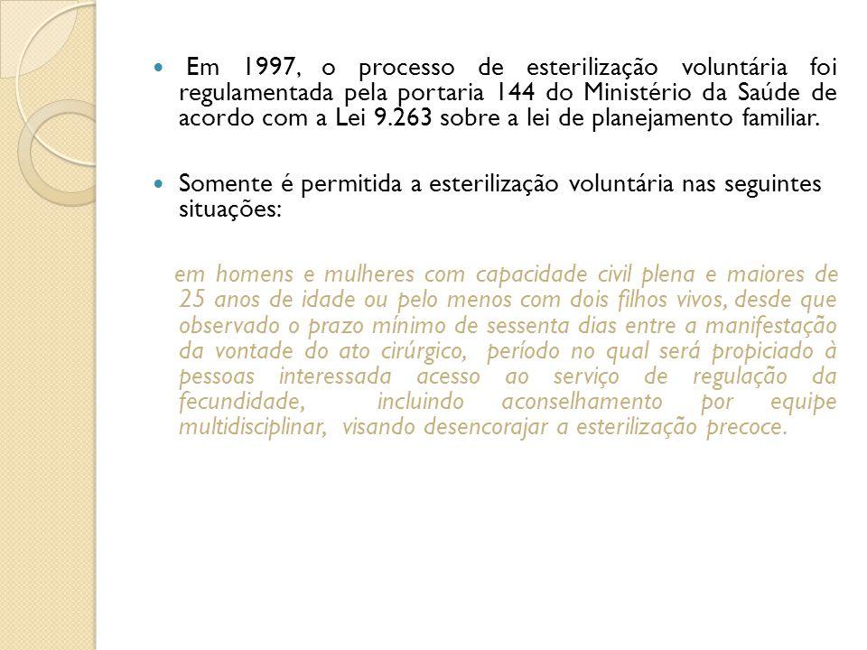 Em 1997, o processo de esterilização voluntária foi regulamentada pela portaria 144 do Ministério da Saúde de acordo com a Lei 9.263 sobre a lei de planejamento familiar.