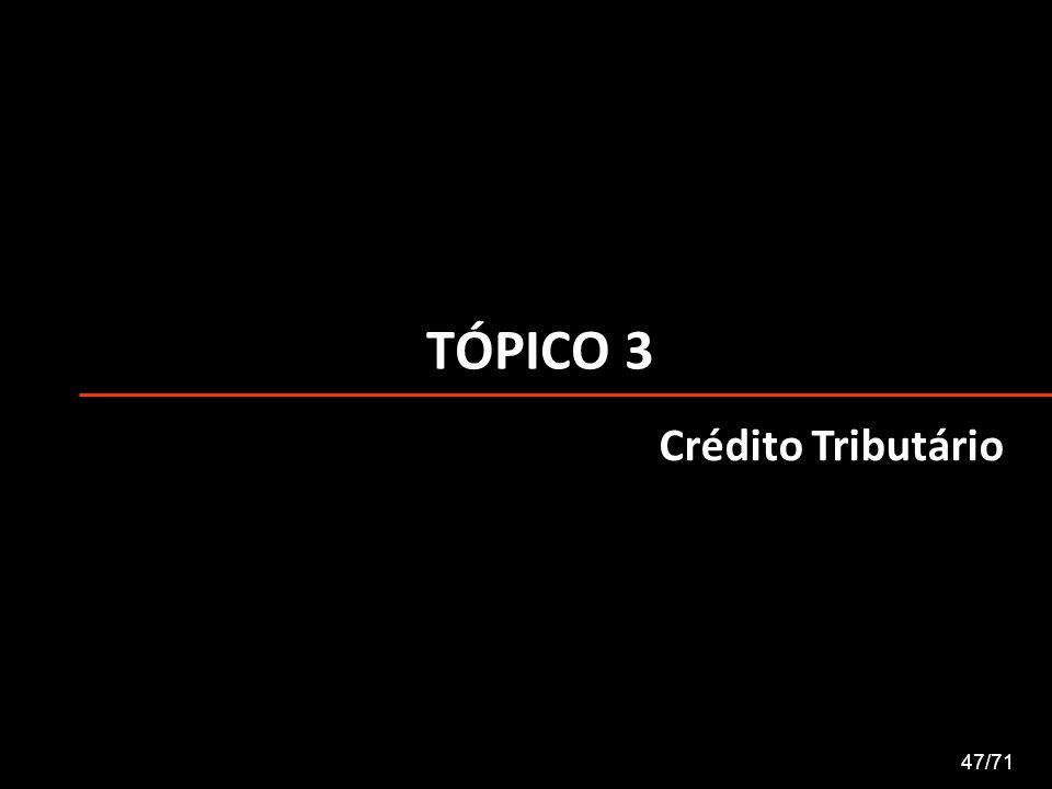 TÓPICO 3 Crédito Tributário 47/71