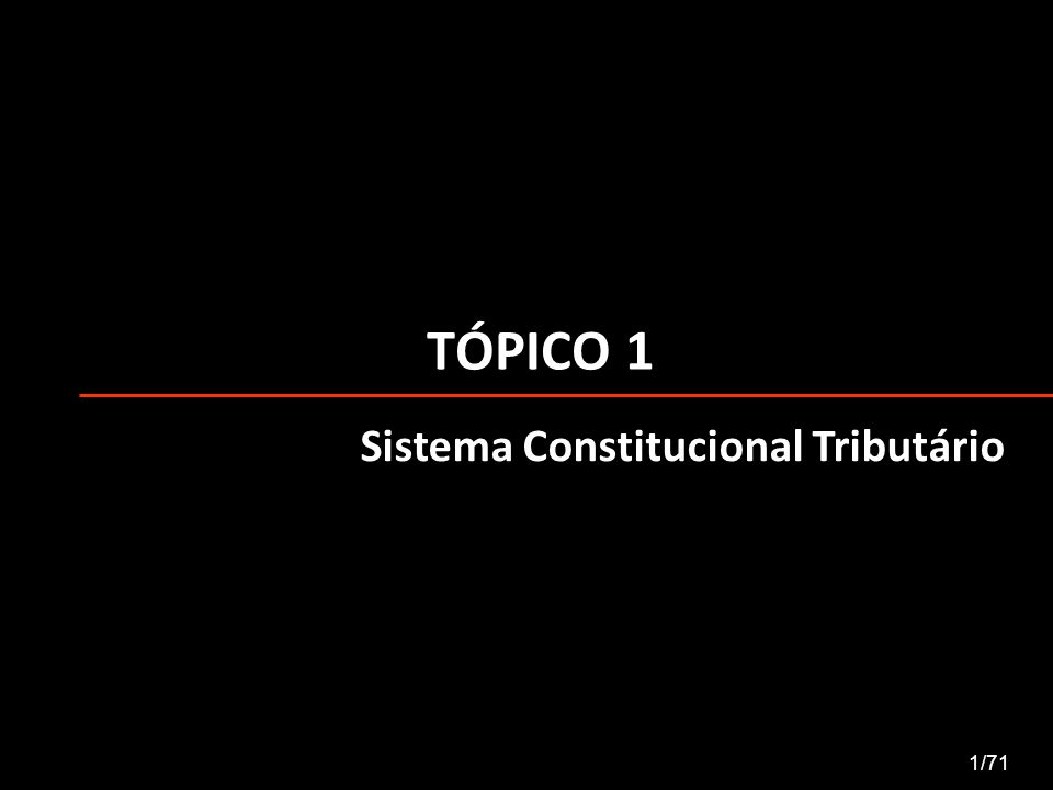 TÓPICO 1 Sistema Constitucional Tributário 1/71