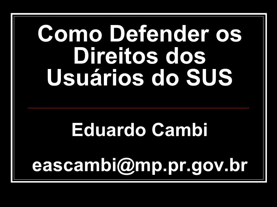 Como Defender os Direitos dos Usuários do SUS Eduardo Cambi eascambi@mp.pr.gov.br